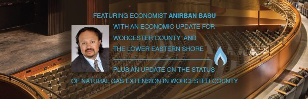 Featuring economist Anirban Basu with an economic update for worcester County and the Lower Easter Shore | Plus an update on the status of natural gas extension in worcester County